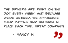 The Drivers are right on the dot every week, and because we're retired, we appreciate their putting our bin back in place each time. Great company! -Nancy H.
