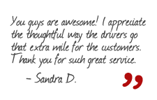 You guys are awesome! I appreciate the thoughtful way the drivers go that extra mile for the customers. Thank you for such great service. -Sandra D.